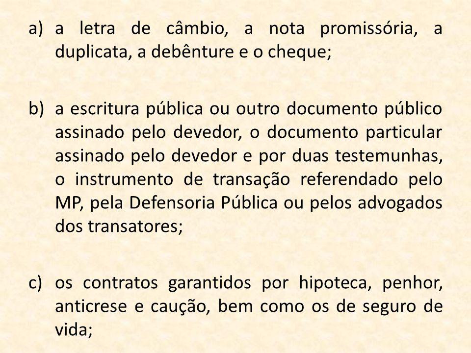 a)a letra de câmbio, a nota promissória, a duplicata, a debênture e o cheque; b)a escritura pública ou outro documento público assinado pelo devedor,