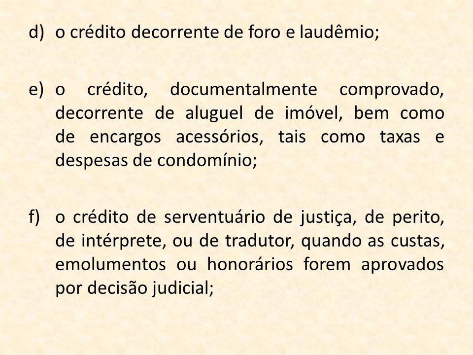 d)o crédito decorrente de foro e laudêmio; e)o crédito, documentalmente comprovado, decorrente de aluguel de imóvel, bem como de encargos acessórios,