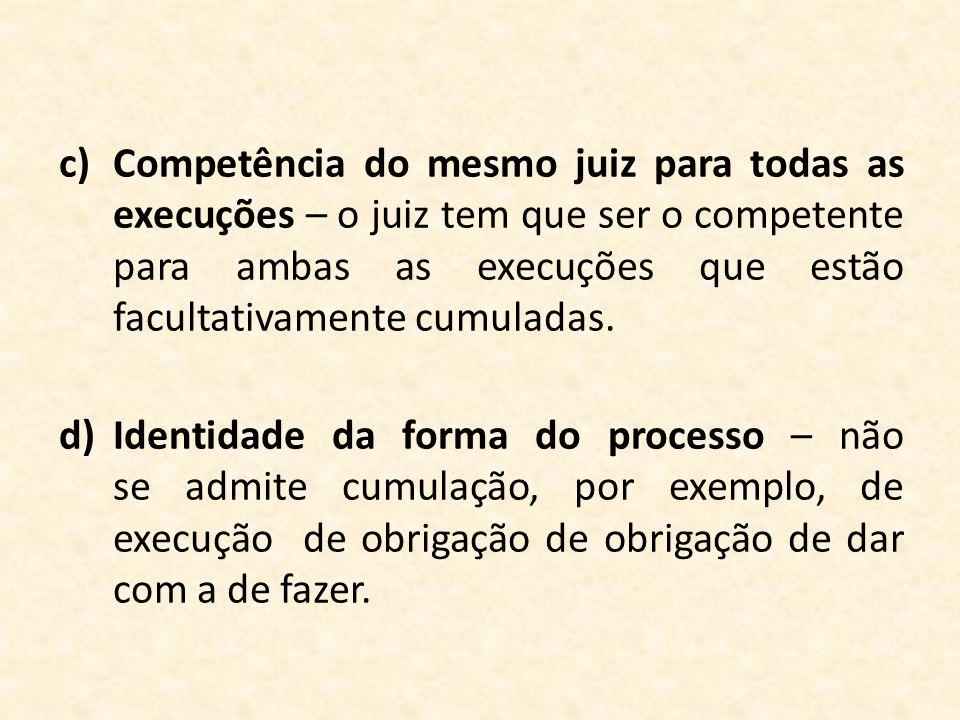 c)Competência do mesmo juiz para todas as execuções – o juiz tem que ser o competente para ambas as execuções que estão facultativamente cumuladas. d)