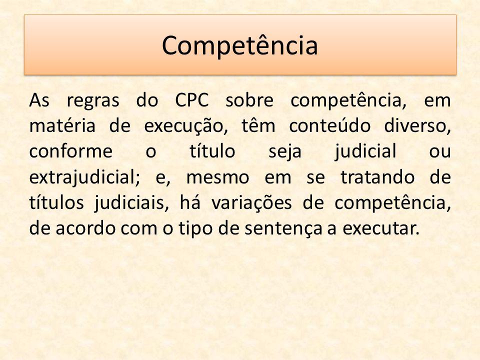 Competência As regras do CPC sobre competência, em matéria de execução, têm conteúdo diverso, conforme o título seja judicial ou extrajudicial; e, mes