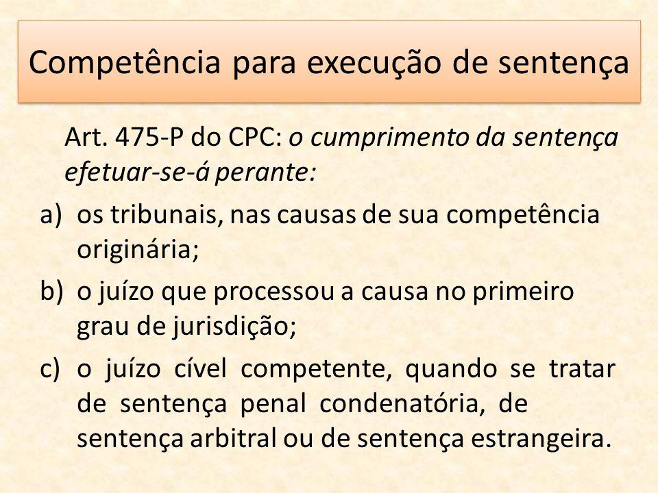 Competência para execução de sentença Art. 475-P do CPC: o cumprimento da sentença efetuar-se-á perante: a)os tribunais, nas causas de sua competência