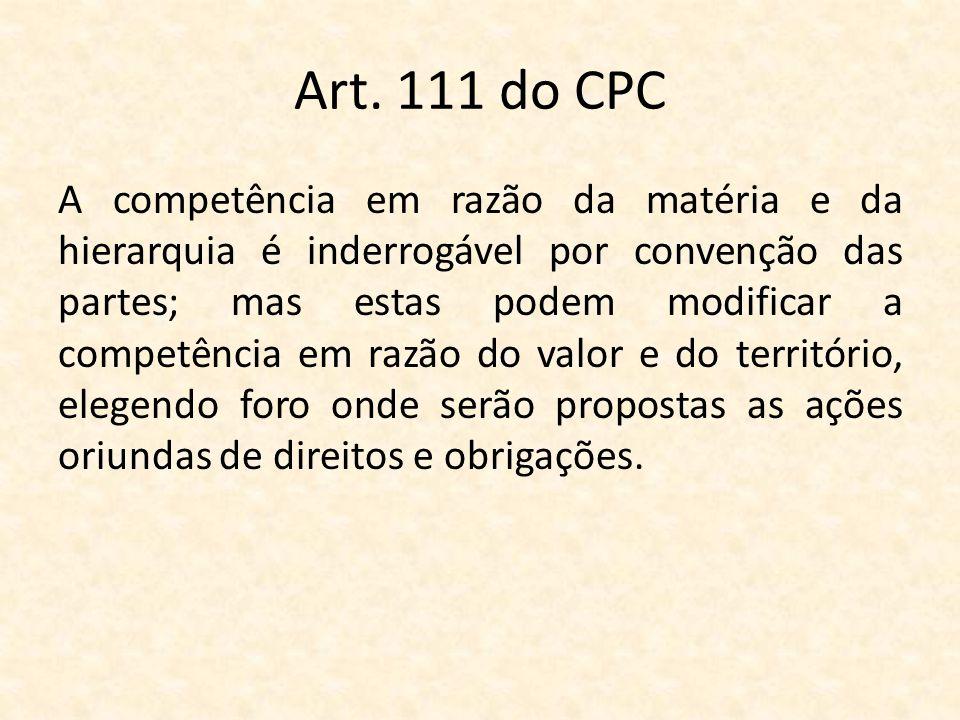 Art. 111 do CPC A competência em razão da matéria e da hierarquia é inderrogável por convenção das partes; mas estas podem modificar a competência em