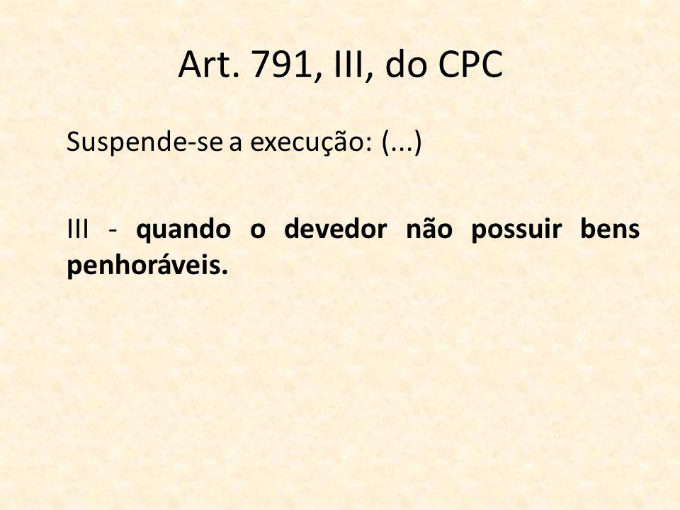 Art. 791, III, do CPC Suspende-se a execução: (...) III - quando o devedor não possuir bens penhoráveis.