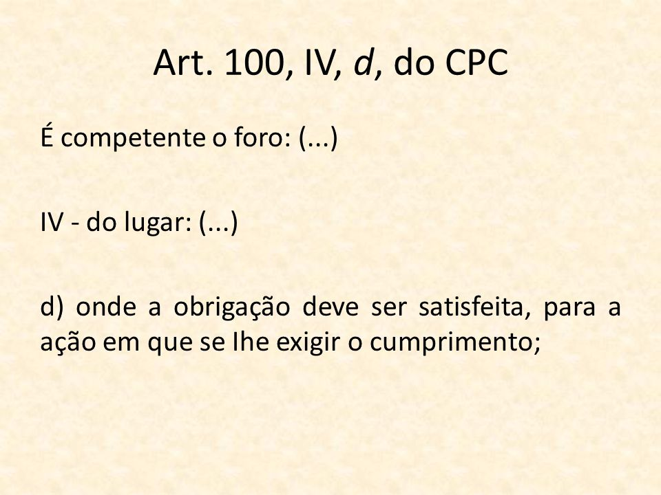 Art. 100, IV, d, do CPC É competente o foro: (...) IV - do lugar: (...) d) onde a obrigação deve ser satisfeita, para a ação em que se Ihe exigir o cu