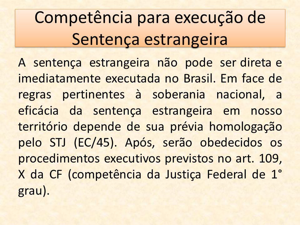 Competência para execução de Sentença estrangeira A sentença estrangeira não pode ser direta e imediatamente executada no Brasil. Em face de regras pe