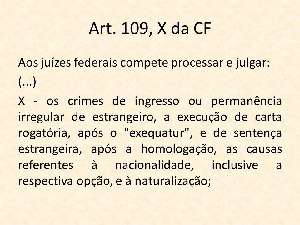 Art. 109, X da CF Aos juízes federais compete processar e julgar: (...) X - os crimes de ingresso ou permanência irregular de estrangeiro, a execução