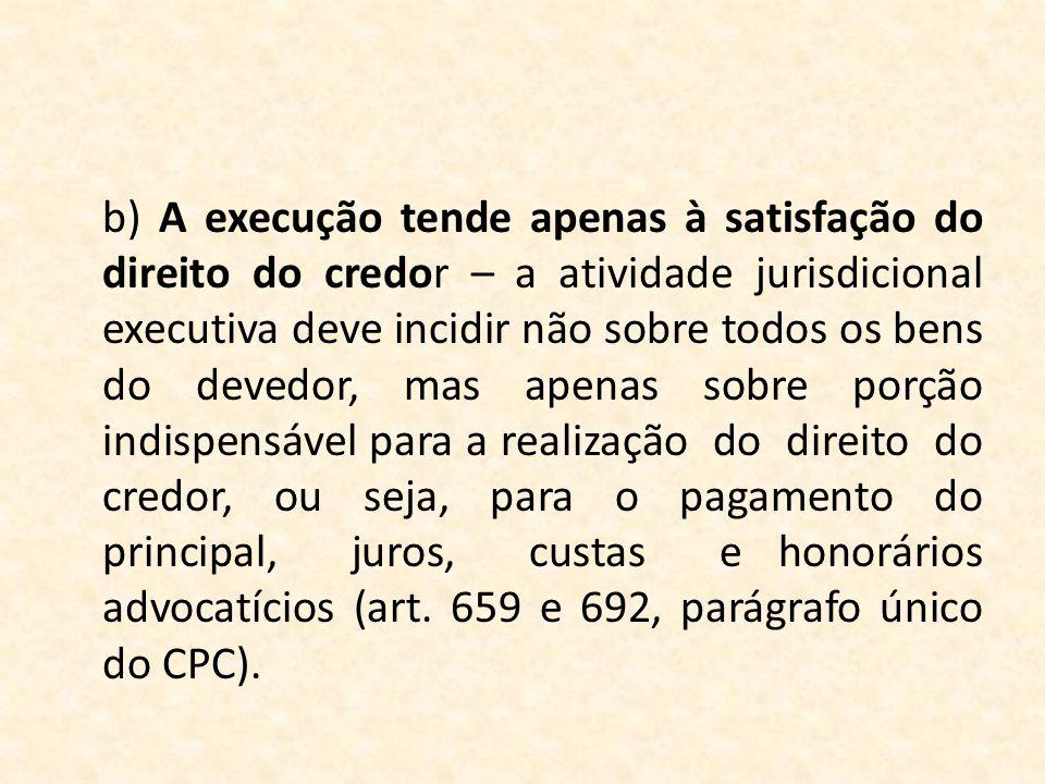b) A execução tende apenas à satisfação do direito do credor – a atividade jurisdicional executiva deve incidir não sobre todos os bens do devedor, ma