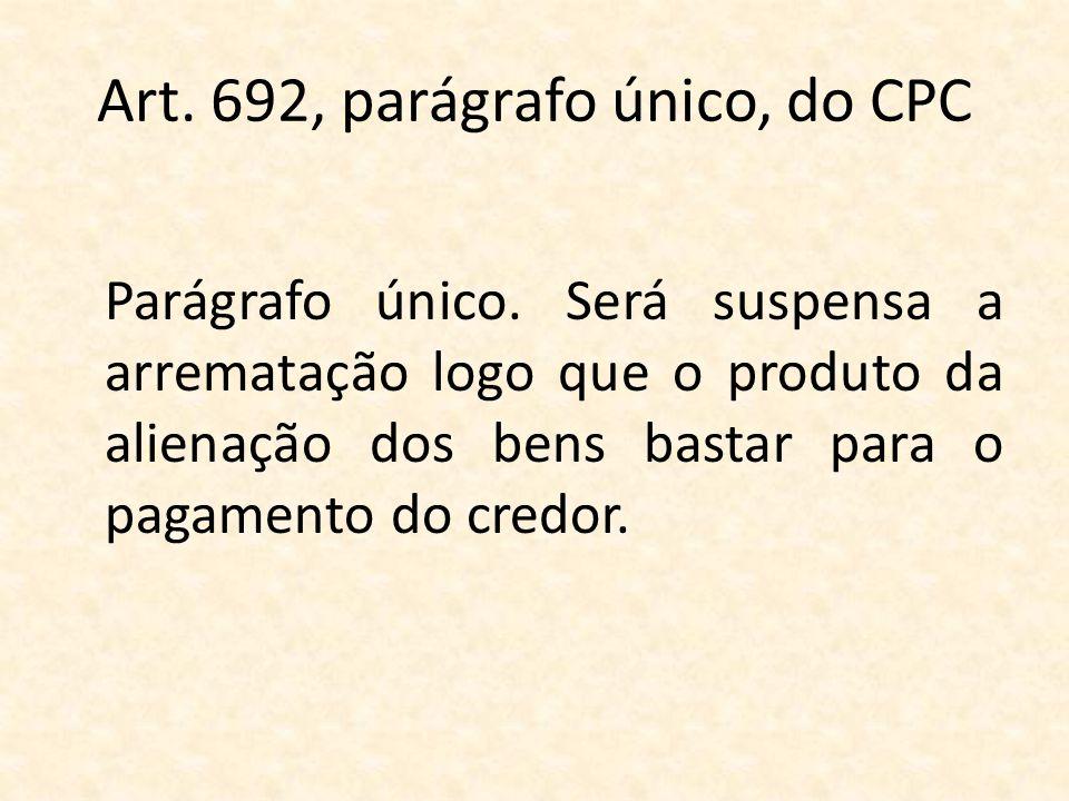 Art. 692, parágrafo único, do CPC Parágrafo único. Será suspensa a arrematação logo que o produto da alienação dos bens bastar para o pagamento do cre