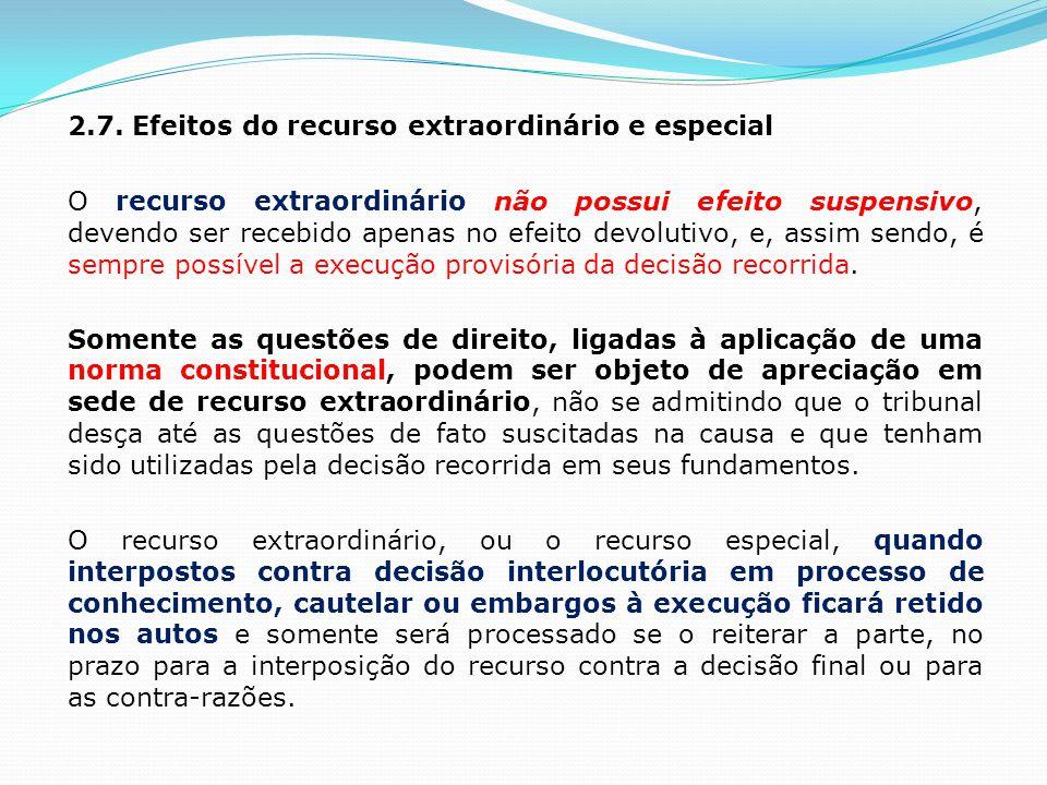 2.7. Efeitos do recurso extraordinário e especial O recurso extraordinário não possui efeito suspensivo, devendo ser recebido apenas no efeito devolut