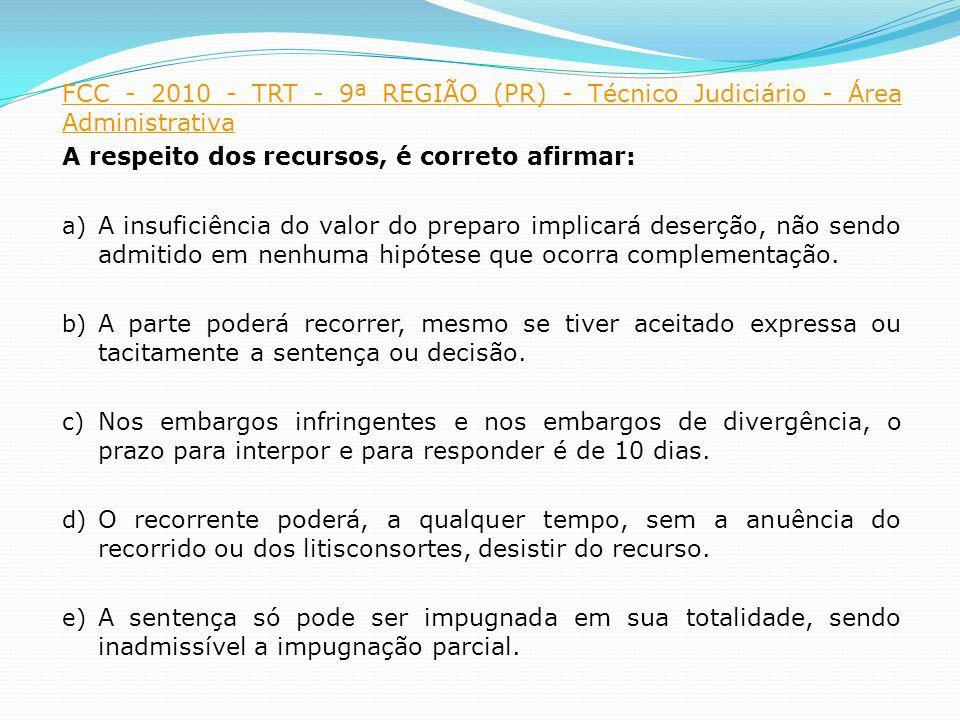 FCC - 2010 - TRT - 9ª REGIÃO (PR) - Técnico Judiciário - Área Administrativa A respeito dos recursos, é correto afirmar: a) A insuficiência do valor do preparo implicará deserção, não sendo admitido em nenhuma hipótese que ocorra complementação.