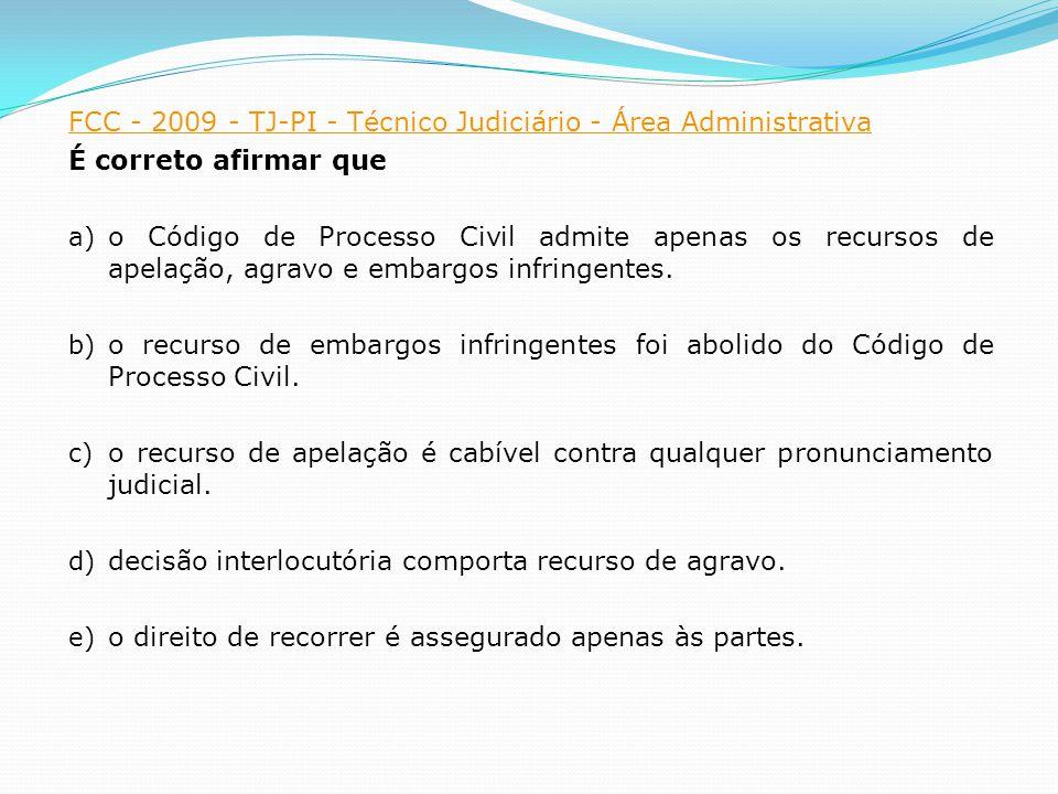 FCC - 2009 - TJ-PI - Técnico Judiciário - Área Administrativa É correto afirmar que a) o Código de Processo Civil admite apenas os recursos de apelação, agravo e embargos infringentes.