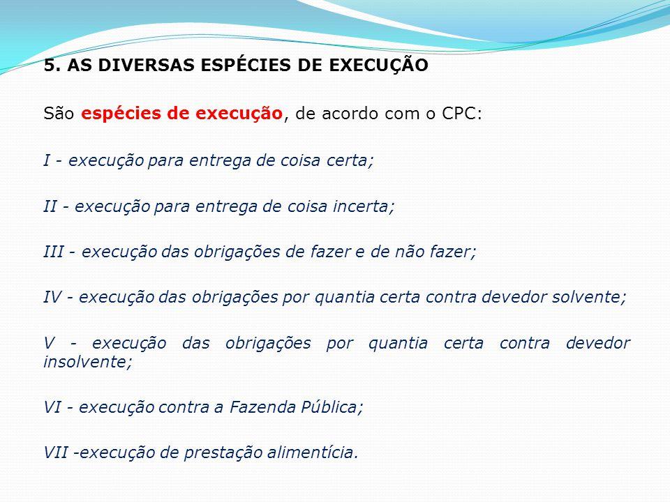 5. AS DIVERSAS ESPÉCIES DE EXECUÇÃO São espécies de execução, de acordo com o CPC: I - execução para entrega de coisa certa; II - execução para entreg
