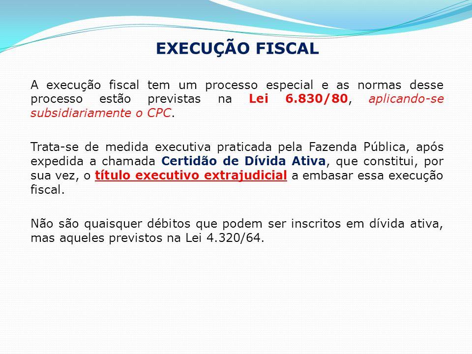 EXECUÇÃO FISCAL A execução fiscal tem um processo especial e as normas desse processo estão previstas na Lei 6.830/80, aplicando-se subsidiariamente o CPC.