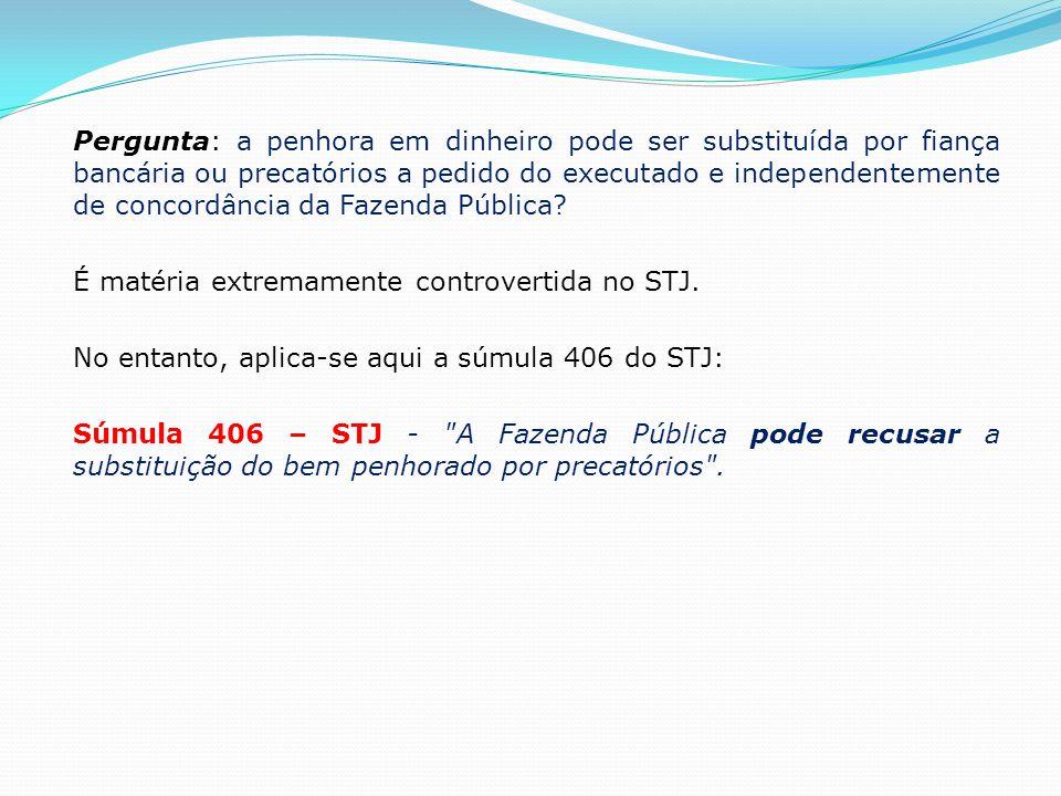 Pergunta: a penhora em dinheiro pode ser substituída por fiança bancária ou precatórios a pedido do executado e independentemente de concordância da Fazenda Pública.