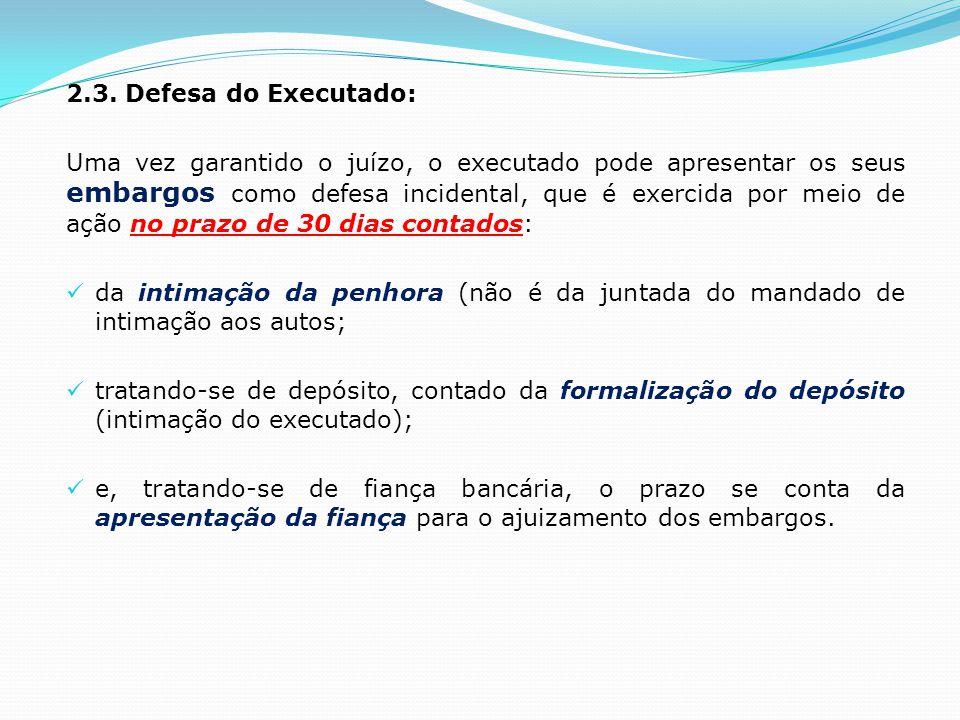2.3. Defesa do Executado: Uma vez garantido o juízo, o executado pode apresentar os seus embargos como defesa incidental, que é exercida por meio de a