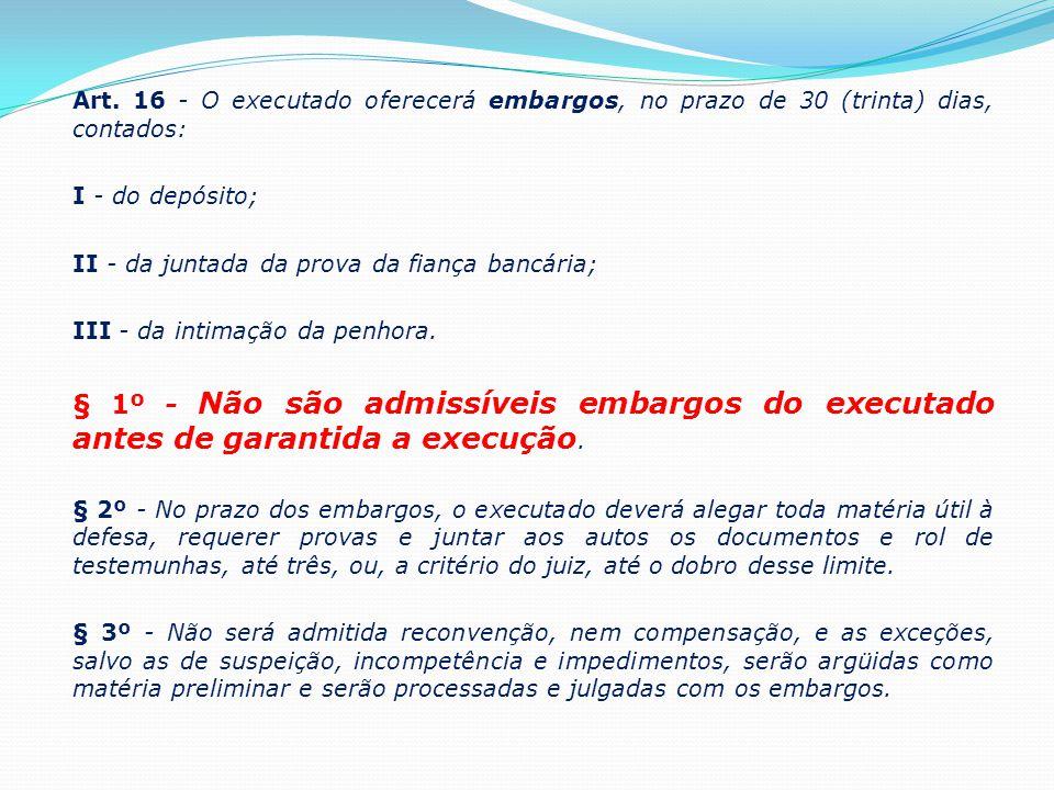 Art. 16 - O executado oferecerá embargos, no prazo de 30 (trinta) dias, contados: I - do depósito; II - da juntada da prova da fiança bancária; III -