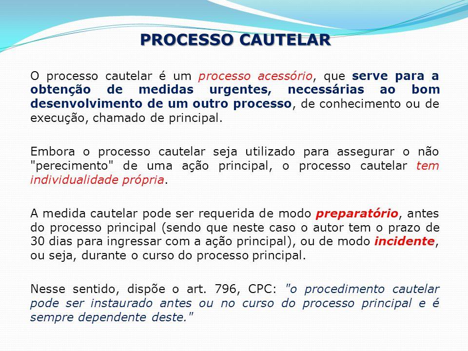 PROCESSO CAUTELAR O processo cautelar é um processo acessório, que serve para a obtenção de medidas urgentes, necessárias ao bom desenvolvimento de um outro processo, de conhecimento ou de execução, chamado de principal.