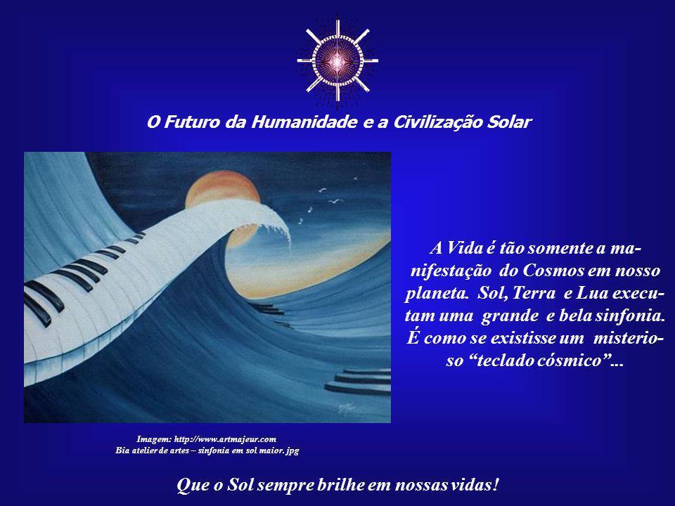 ☼ O Futuro da Humanidade e a Civilização Solar Que o Sol sempre brilhe em nossas vidas! Tudo o que rege esta Vida vem de uma mesma fonte cósmi- ca. So