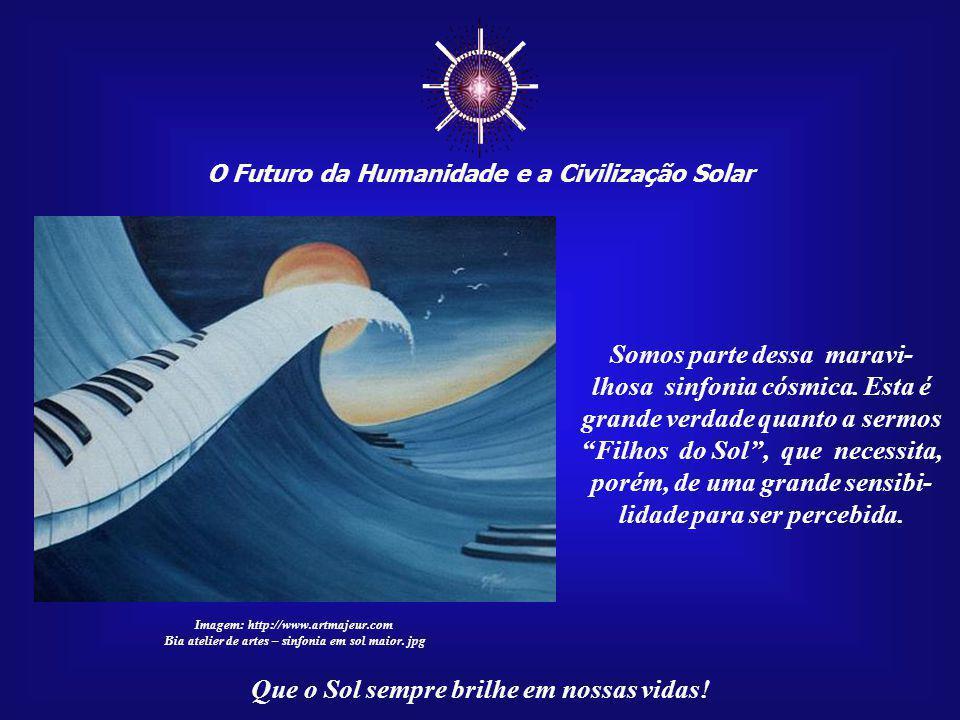 ☼ O Futuro da Humanidade e a Civilização Solar Que o Sol sempre brilhe em nossas vidas! A Vida é tão somente a ma- nifestação do Cosmos em nosso plane