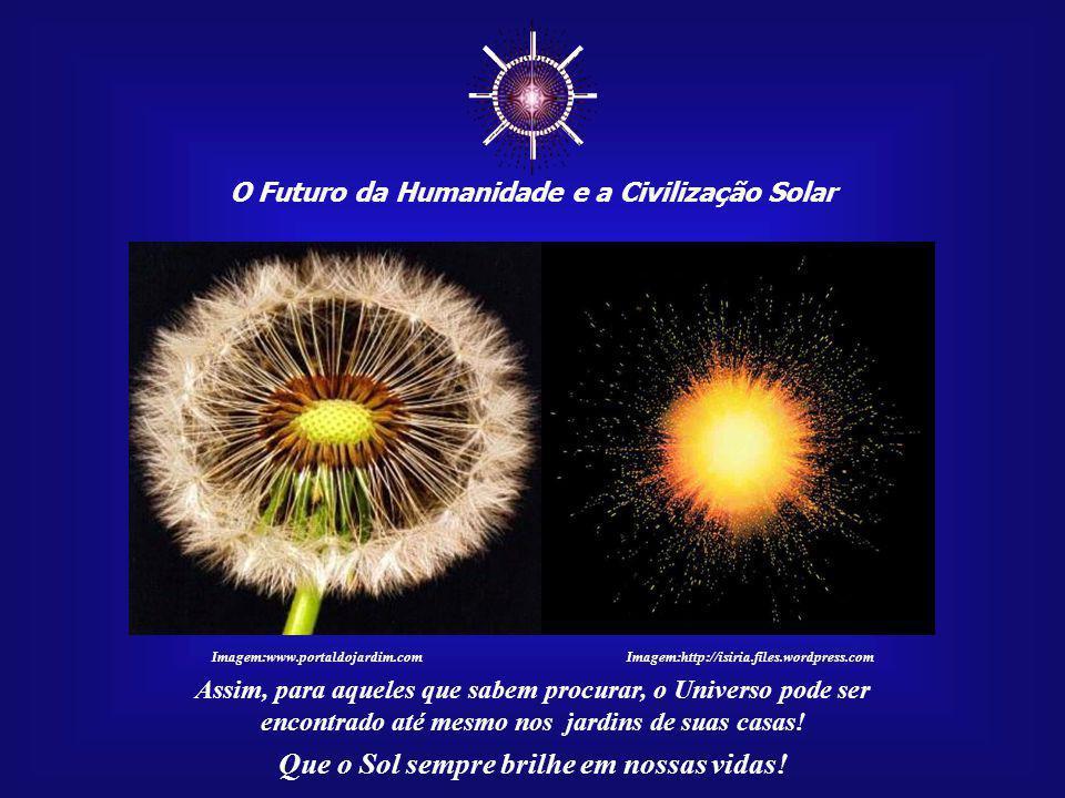 ☼ O Futuro da Humanidade e a Civilização Solar Que o Sol sempre brilhe em nossas vidas! Somos parte dessa maravi- lhosa sinfonia cósmica. Esta é grand