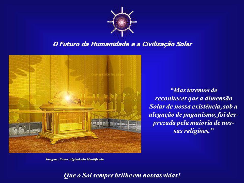 """☼ O Futuro da Humanidade e a Civilização Solar Que o Sol sempre brilhe em nossas vidas! """"Surgirá uma grande verdade: todas as dimensões humanas – físi"""