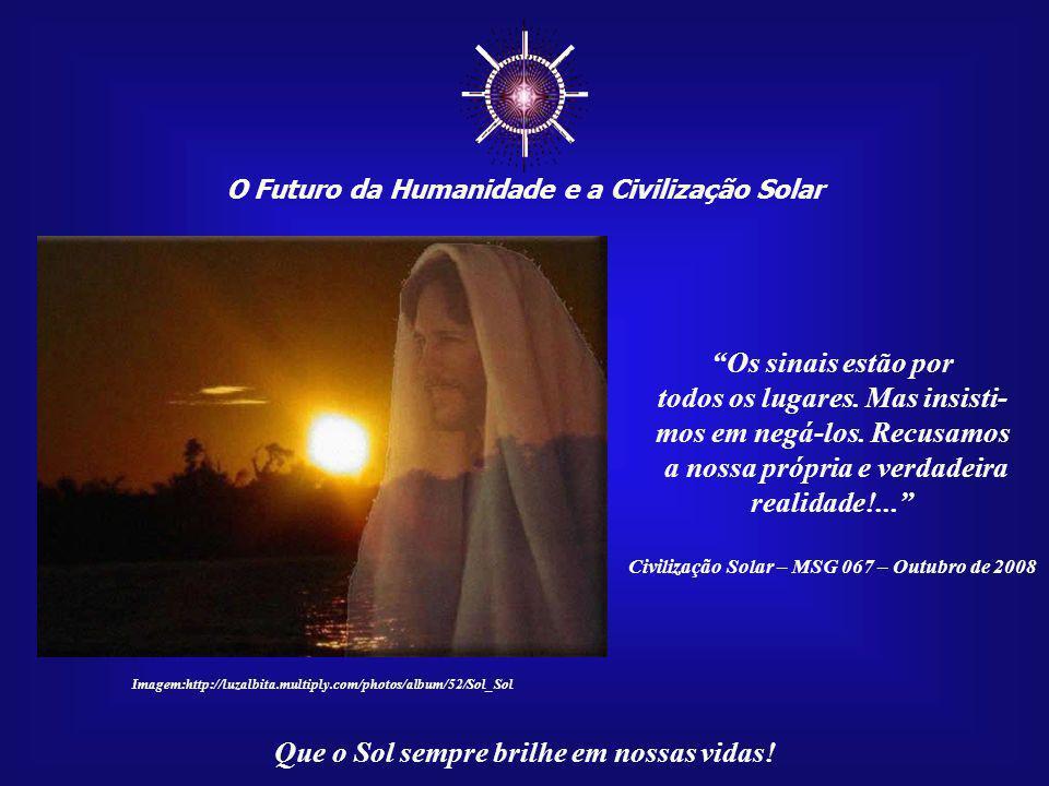 """☼ O Futuro da Humanidade e a Civilização Solar Que o Sol sempre brilhe em nossas vidas! """"Mas teremos de reconhecer que a dimensão Solar de nossa exist"""