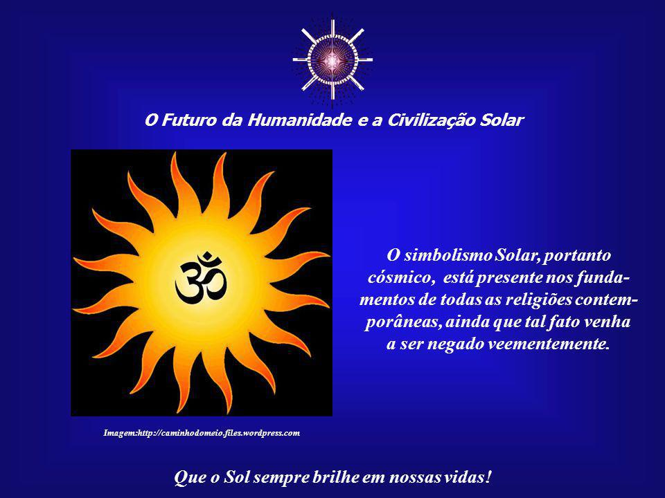 ☼ O Futuro da Humanidade e a Civilização Solar Que o Sol sempre brilhe em nossas vidas! O simbolismo Solar, portanto cósmico, está presente nos funda-