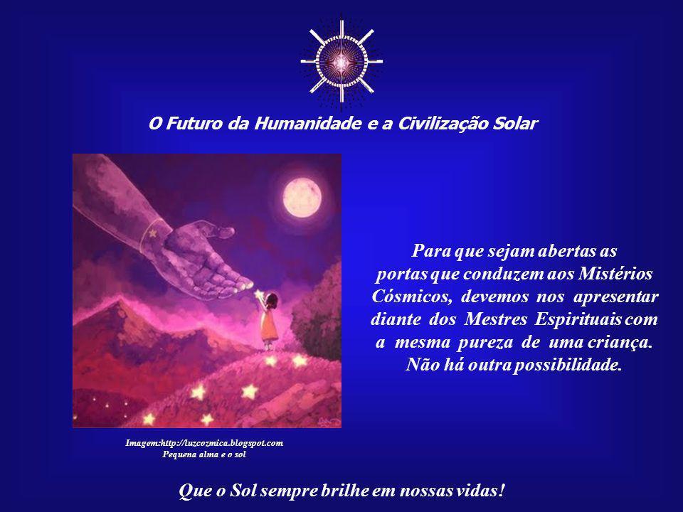 ☼ O Futuro da Humanidade e a Civilização Solar Que o Sol sempre brilhe em nossas vidas!... os Mistérios Cósmicos somente são revelados para os coraçõe