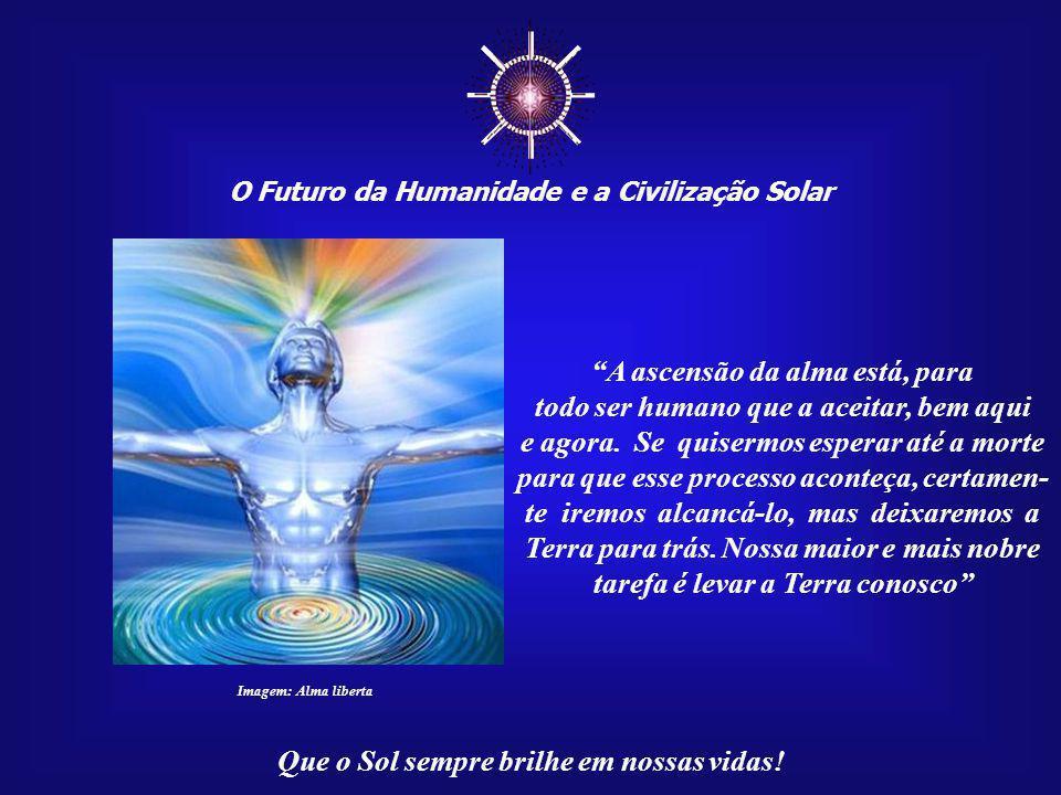 ☼ O Futuro da Humanidade e a Civilização Solar Que o Sol sempre brilhe em nossas vidas! Para que sejam abertas as portas que conduzem aos Mistérios Có