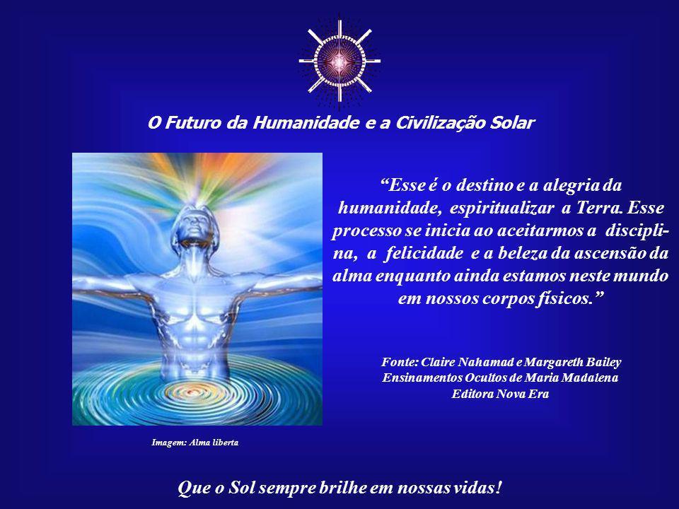 """☼ O Futuro da Humanidade e a Civilização Solar Que o Sol sempre brilhe em nossas vidas! """"A ascensão da alma está, para todo ser humano que a aceitar,"""