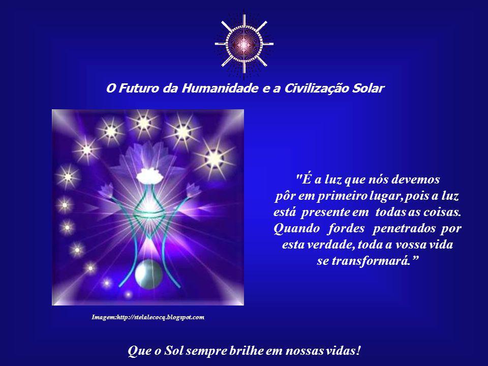 """☼ O Futuro da Humanidade e a Civilização Solar Que o Sol sempre brilhe em nossas vidas! """"Esse é o destino e a alegria da humanidade, espiritualizar a"""