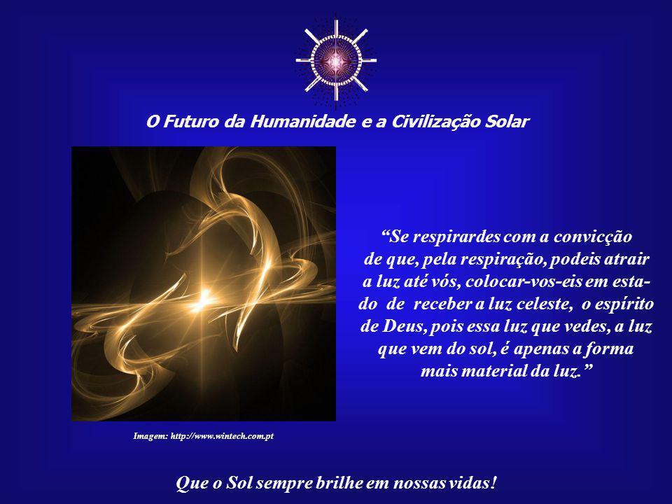 """☼ O Futuro da Humanidade e a Civilização Solar Que o Sol sempre brilhe em nossas vidas! """"Se comerdes com a consciência de que os alimentos – os frutos"""