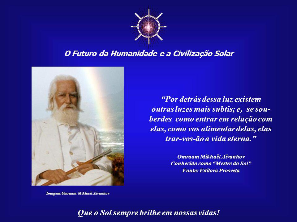 """☼ O Futuro da Humanidade e a Civilização Solar Que o Sol sempre brilhe em nossas vidas! """"Se respirardes com a convicção de que, pela respiração, podei"""