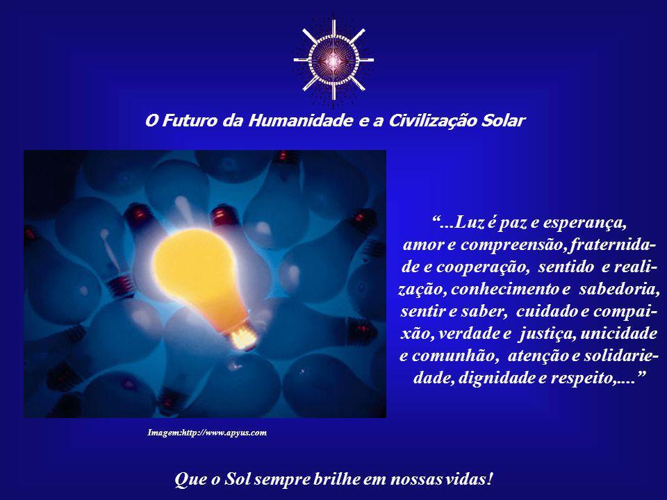 """☼ O Futuro da Humanidade e a Civilização Solar Que o Sol sempre brilhe em nossas vidas! """"Por detrás dessa luz existem outras luzes mais subtis; e, se"""