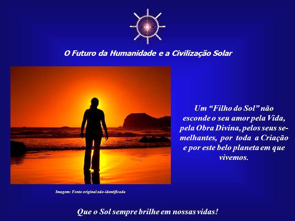 """☼ O Futuro da Humanidade e a Civilização Solar Que o Sol sempre brilhe em nossas vidas! """"...Luz é paz e esperança, amor e compreensão, fraternida- de"""