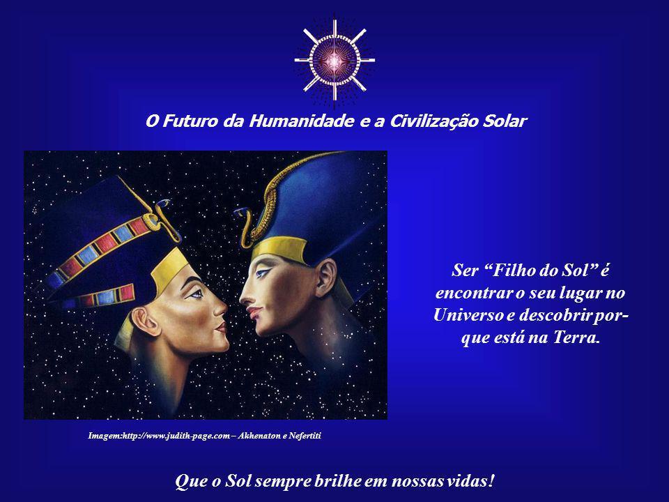 """☼ O Futuro da Humanidade e a Civilização Solar Que o Sol sempre brilhe em nossas vidas! Ser """"Filho do Sol"""" é compreen- der e viver na Terra, aqui e ag"""