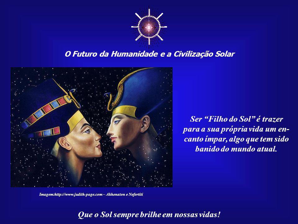 """☼ O Futuro da Humanidade e a Civilização Solar Que o Sol sempre brilhe em nossas vidas! Ser """"Filho do Sol"""" é encontrar o seu lugar no Universo e desco"""