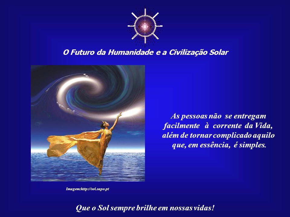 ☼ O Futuro da Humanidade e a Civilização Solar Que o Sol sempre brilhe em nossas vidas! Uma das causas do sofri- mento da humanidade é jus- tamente a