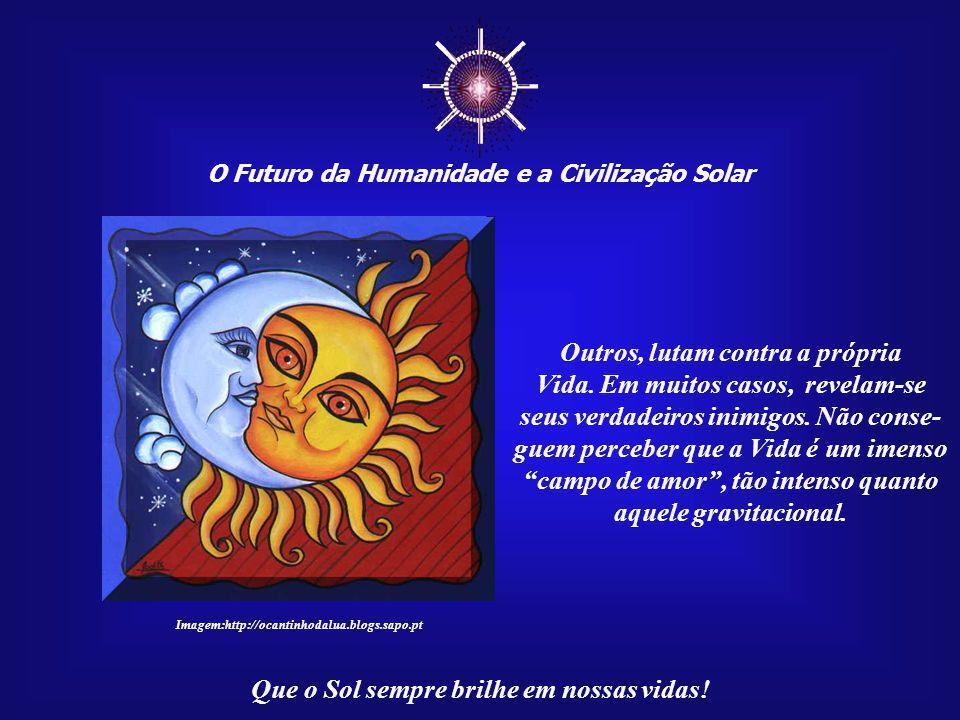 ☼ O Futuro da Humanidade e a Civilização Solar Que o Sol sempre brilhe em nossas vidas! As pessoas não se entregam facilmente à corrente da Vida, além