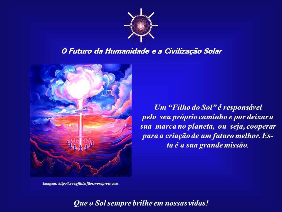 ☼ O Futuro da Humanidade e a Civilização Solar Que o Sol sempre brilhe em nossas vidas! Outros, lutam contra a própria Vida. Em muitos casos, revelam-