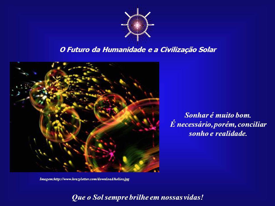 """☼ O Futuro da Humanidade e a Civilização Solar Que o Sol sempre brilhe em nossas vidas! Um """"Filho do Sol"""" é responsável pelo seu próprio caminho e por"""