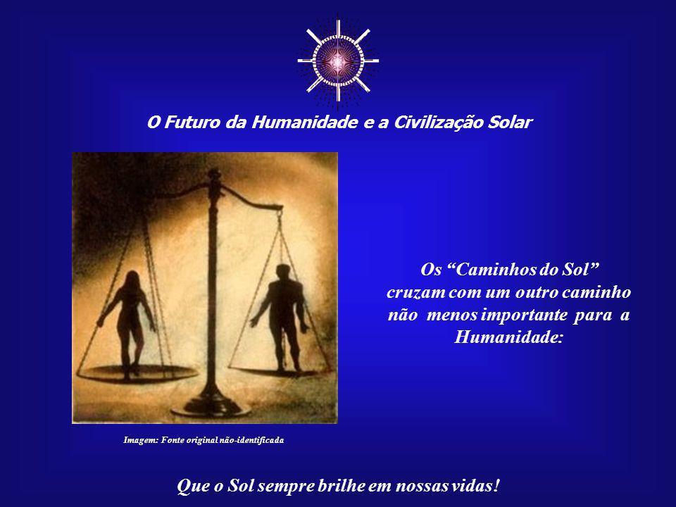 ☼ O Futuro da Humanidade e a Civilização Solar Que o Sol sempre brilhe em nossas vidas! Somente através de uma fortaleza interior é que sonho e realid