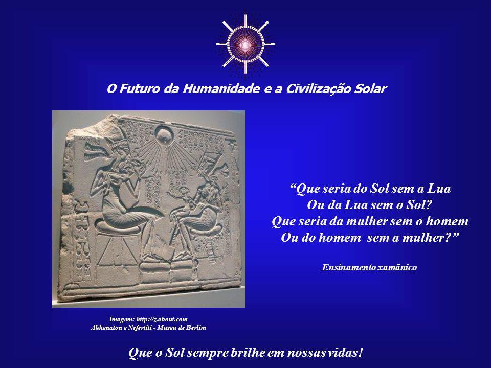 ☼ O Futuro da Humanidade e a Civilização Solar Que o Sol sempre brilhe em nossas vidas! Nessa jornada, o destino uniu o homem, o Sagrado Masculino, e