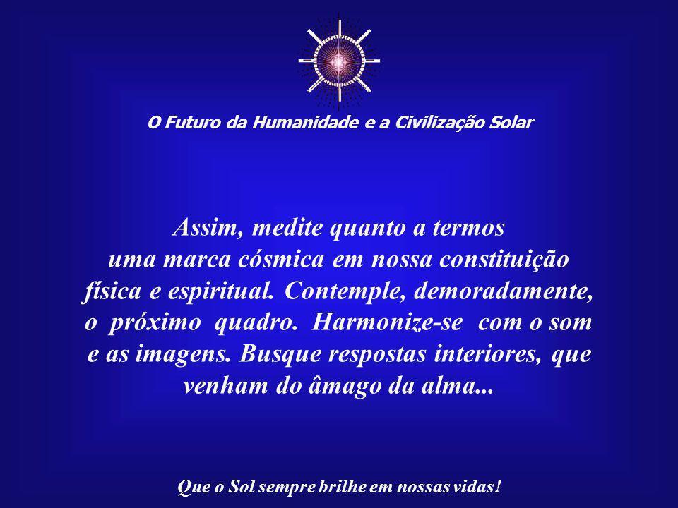 """☼ O Futuro da Humanidade e a Civilização Solar Que o Sol sempre brilhe em nossas vidas! O ser humano é um """"Ser de Luz"""", que traz a marca cósmi- ca, Di"""