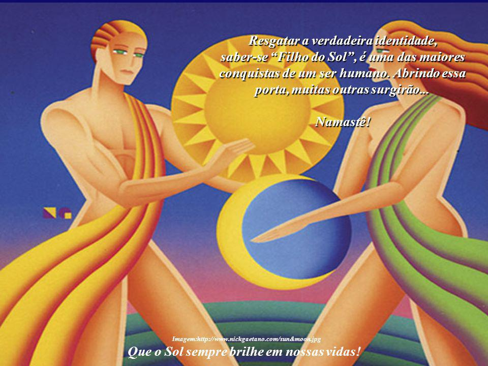 """Cada """"Filho do Sol"""", aquele que sabe de si mesmo, tem o direito e o dever de deixar a sua marca na Terra, de auxiliar cada irmão seu e levar a Luz, a"""
