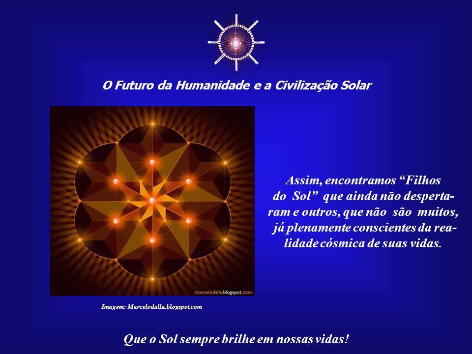 """☼ O Futuro da Humanidade e a Civilização Solar Que o Sol sempre brilhe em nossas vidas! Ser um """"Filho do Sol"""" é saber de si mesmo sob a ótica cósmica."""