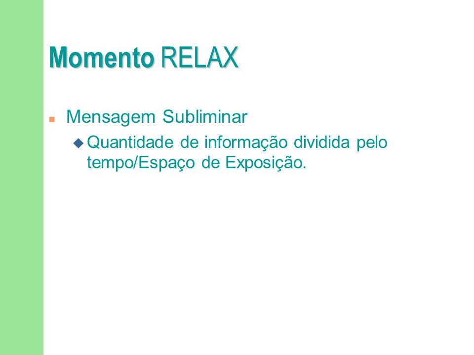Momento RELAX n Mensagem Subliminar u Quantidade de informação dividida pelo tempo/Espaço de Exposição.
