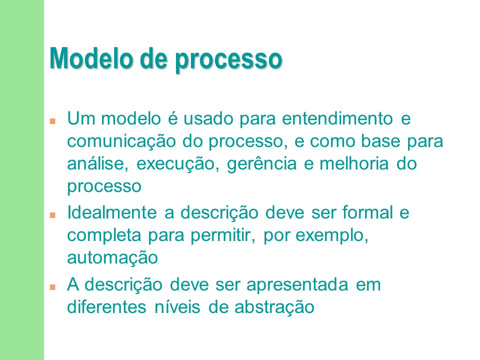 Modelo de processo n Um modelo é usado para entendimento e comunicação do processo, e como base para análise, execução, gerência e melhoria do processo n Idealmente a descrição deve ser formal e completa para permitir, por exemplo, automação n A descrição deve ser apresentada em diferentes níveis de abstração