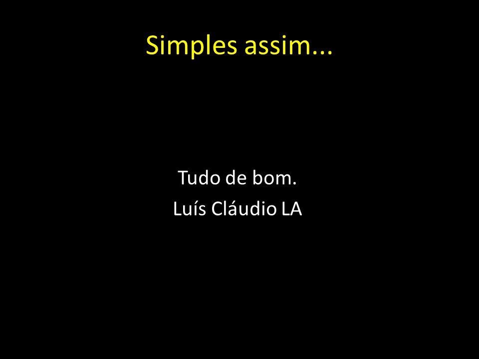 Simples assim... Tudo de bom. Luís Cláudio LA