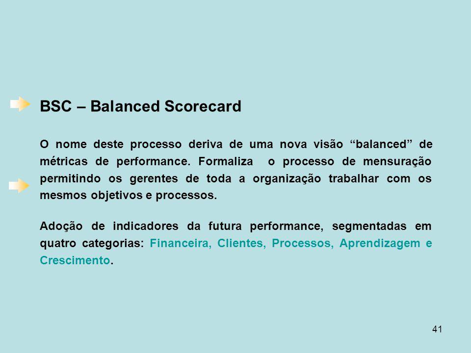"""41 BSC – Balanced Scorecard O nome deste processo deriva de uma nova visão """"balanced"""" de métricas de performance. Formaliza o processo de mensuração p"""